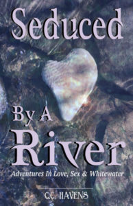 Seduced By A River: Adventures In Love Sex and Whitewater by C. C. Havens
